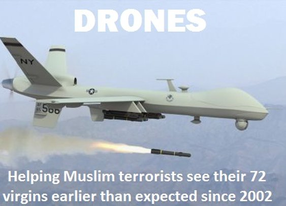 Drones -- Helping Muslim terrorists see their 72 virgins earlier than expected since 2002