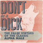 Don't Be a Dick: The False Virtues of the Classic Alpha Male | Primer