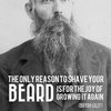 """""""The only reason to shave your beard is for the joy of growing it again"""""""