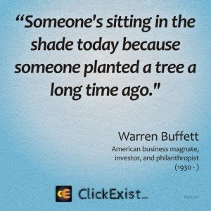 """Someone's sitting in the shade today because someone planted a tree a long time ago"" – Warren Buffett"