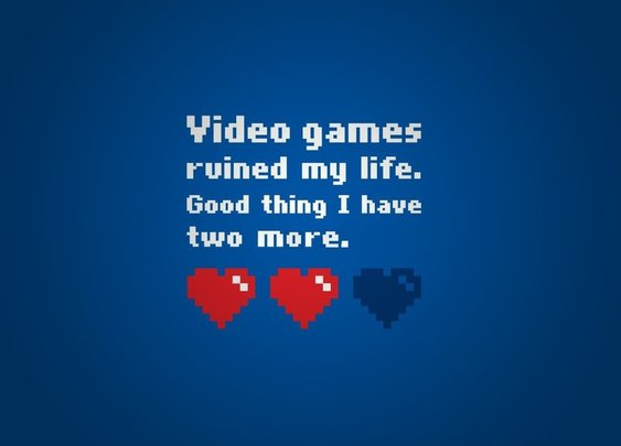 Video games ruined my life ...