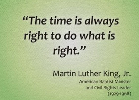 The time is always right to do what is right – Martin Luther King Jr