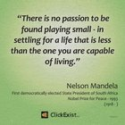 There is no passion to be found playing small – Nelson Mandela