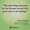 The only thing necessary for the triumph of evil is for good men to do nothing – Edmund Burke