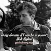 I'll let you be in my dreams if I can be in yours. ― Bob Dylan, Lyrics:1962 2001