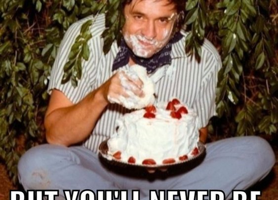 YOU MAY BE HIGH BUT YOU'LL NEVER BE JOHNNY CASH EATING CAKE IN A BUSH HIGH « Meme « Meme Collection