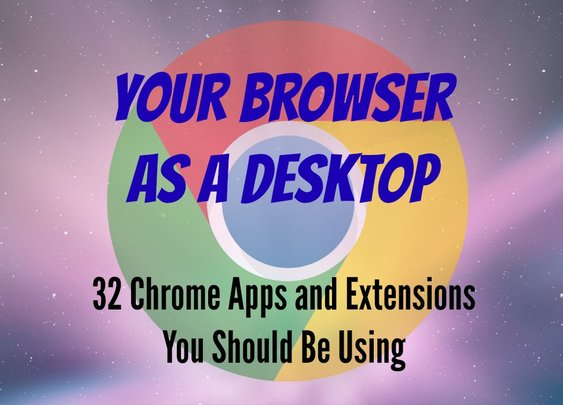 Your Browser As a Desktop: 32 Chrome Apps and Extensions You Should Be Using