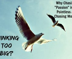"""Thinking Too Big? Why Chasing Your """"Passion"""" is as Pointless as Chasing Money 