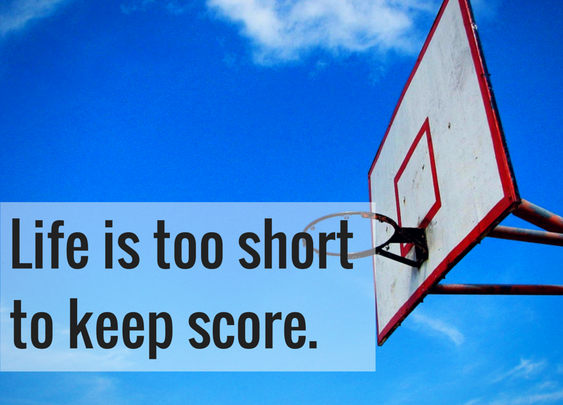 Life is too short to keep score.