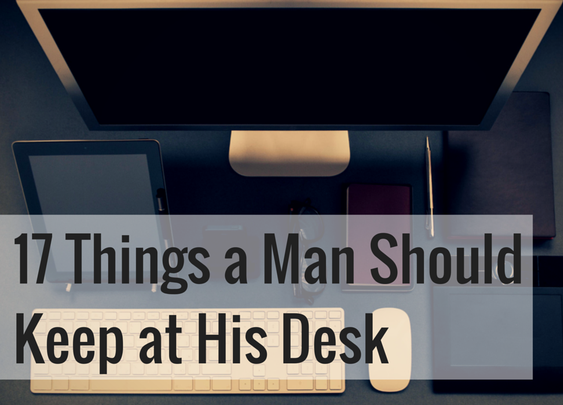17 Things a Man Should Keep at His Desk