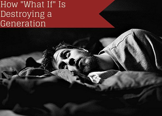 "How ""What If"" Is Destroying a Generation - Indomitable Audacity"