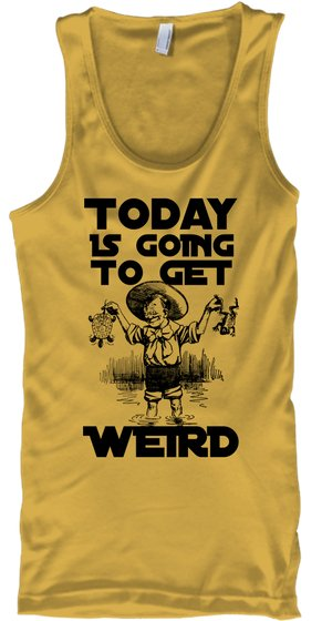 Kid: Today Is Going To Get Weird - Today IS GOING TO GET WEIRD Tank Top from Getting Weird | Teespring