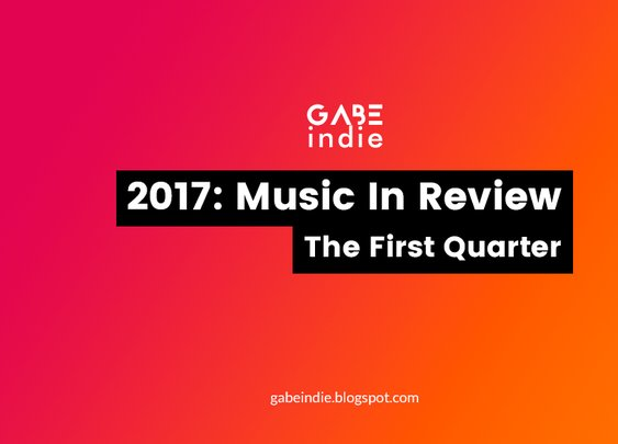 2017: Music In Review - The First Quarter [GABEindie]