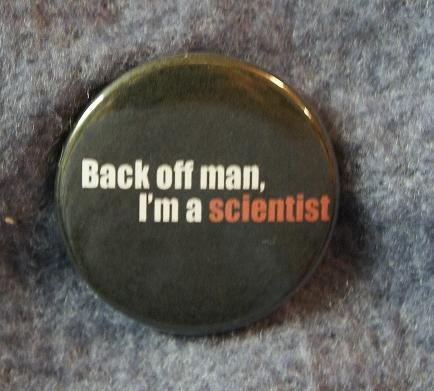 Back off man... I'm a scientist.