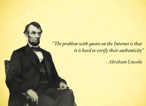 The problem with quotes on the internet; is that its hard to verify their authenticity.--Abe Lincoln