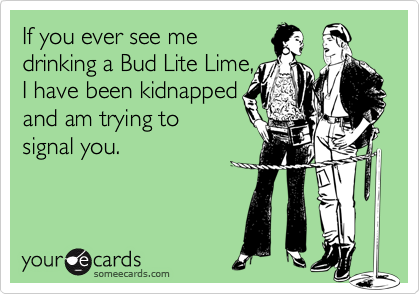 If you ever see me drinking a Bud Lite Lime, I have been kidnapped and am trying to signal you. | Weekend Ecard | someecards.com