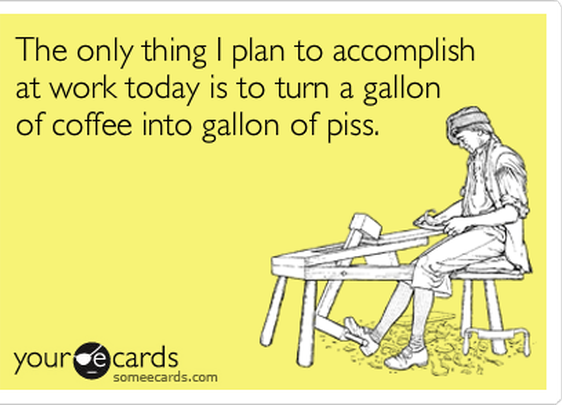 The only thing I plan to accomplish at work today is to turn a gallon of coffee into gallon of piss. | Workplace Ecard | someecards.com