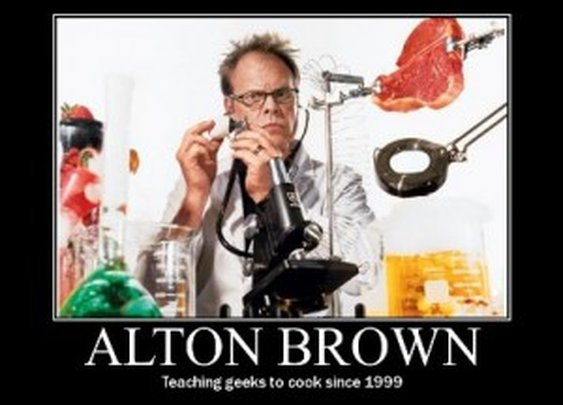 Alton Brown - food + science = the best show about cooking EVER.