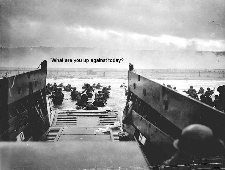 """D-Day """"What are you up against today?"""""""