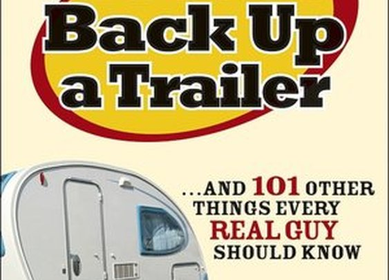 How to Back Up a Trailer...and 101 Other Things Every Real Guy Should Know