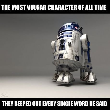 R2D2: The most vulgar character of all time . . .