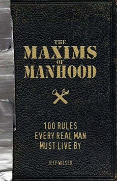 The Maxims of Manhood: 100 Rules Every Real Man Must Live By | GearCulture