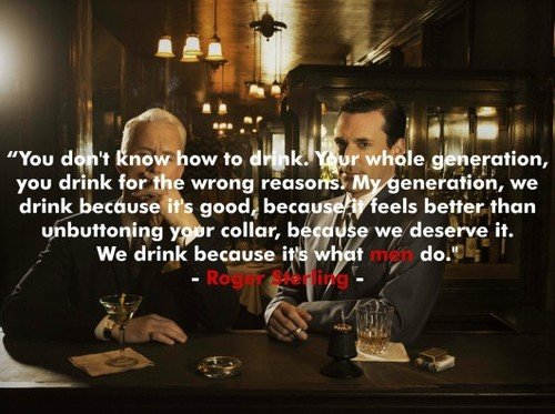 """""""We drink because it's what men do."""""""