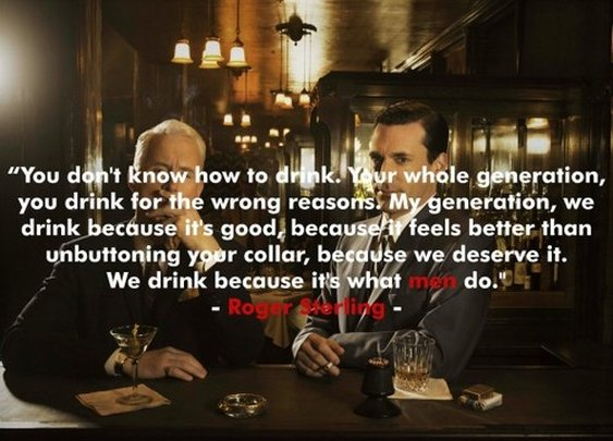 """We drink because it's what men do."""