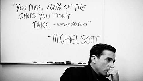 You miss 100% of the shots you don't take - Michael Scott