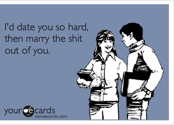 I'd date you so hard, then marry the shit out of you. | Flirting Ecard | someecards.com