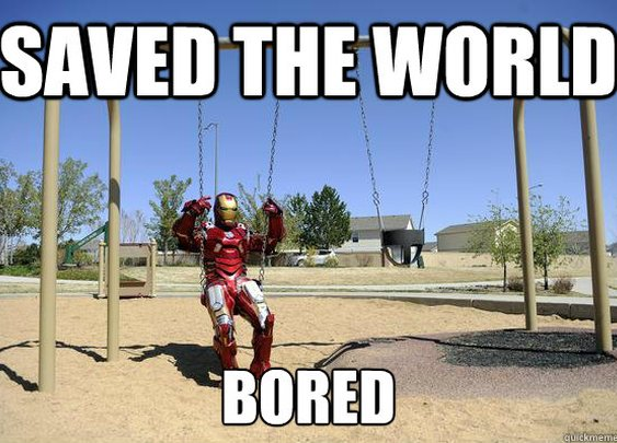 Iron Man has run out of things to do.
