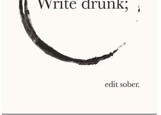 """Write Drunk. Edit Sober.""  — Ernest Hemingway,"