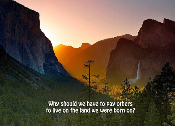 Why should we have to pay others to live on the land we were born on?