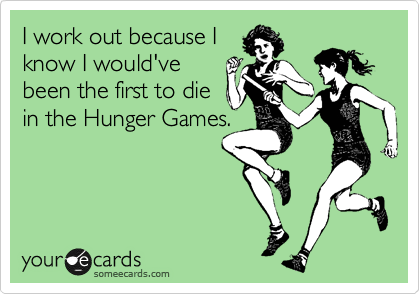 I work out because I know I would've been the first to die in the Hunger Games