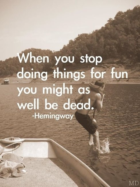 Guys Only / When you stop doing things for fun you might as well be dead.