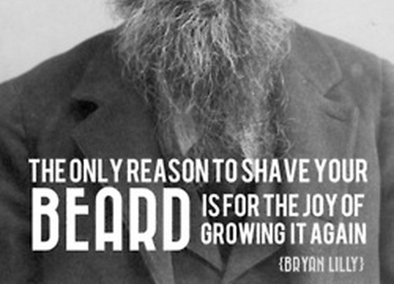 """The only reason to shave your beard is for the joy of growing it again"""