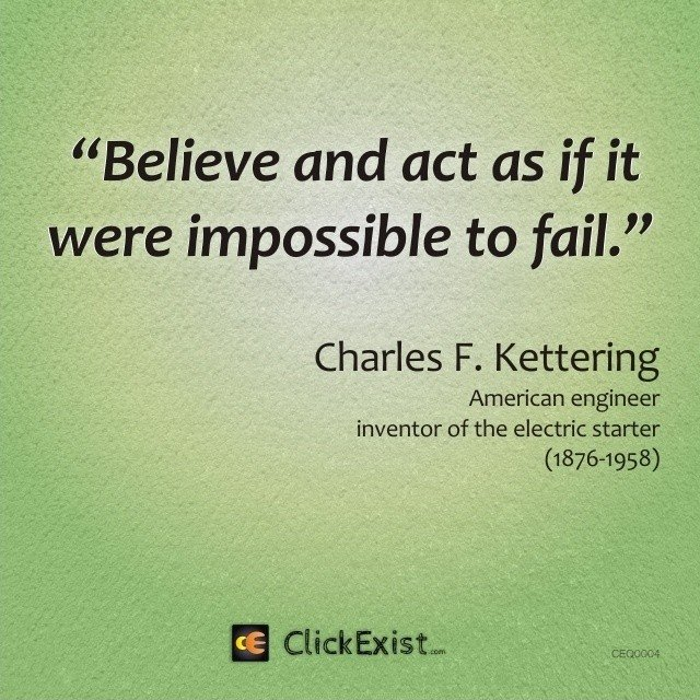 Believe and act as if it were impossible to fail –  Charles F Kettering