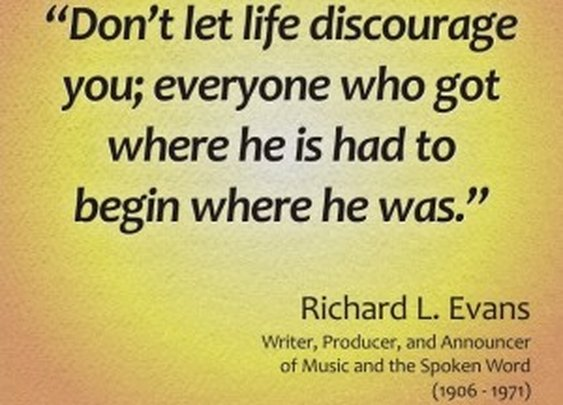 Don't let life discourage you; everyone who got where he is had to begin where he was – Richard L. Evans