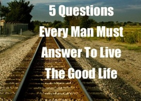 5 Questions Every Man Must Answer To Live The Good Life
