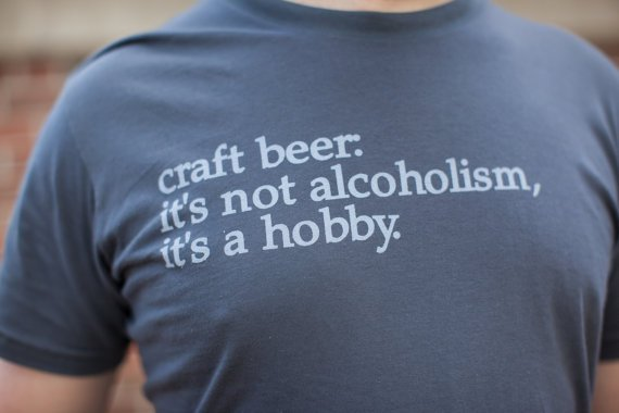 Craft Beer t-shirt:  It's not acoholism, it's a hobby.