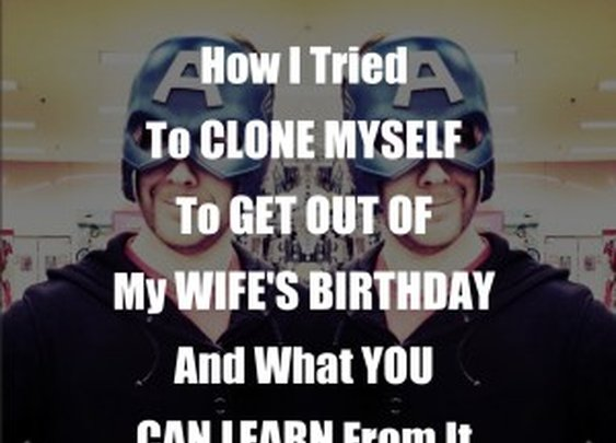 How I Tried To Clone Myself To Get Out Of My Wife's Birthday And What You Can Learn From It