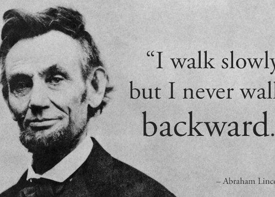 """I walk slowly, but I never walk backward."" -Abraham Lincoln"