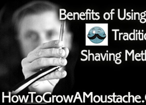 Benefits of Using the Traditional Shaving Methods | How to Grow a Moustache