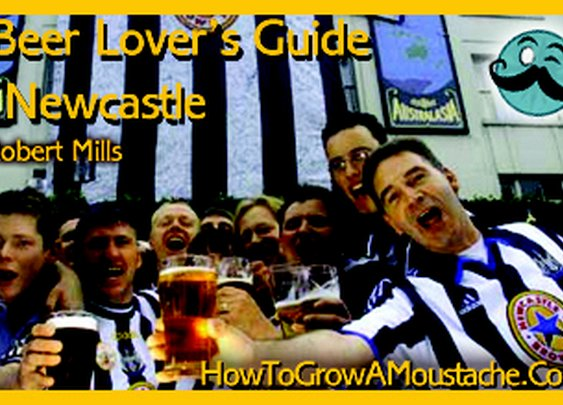 A Beer Lover's Guide To Newcastle | How to Grow a Moustache