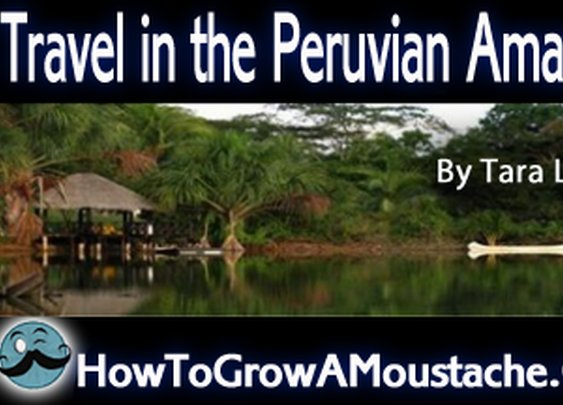 Travel in the Peruvian Amazon | How to Grow a Moustache