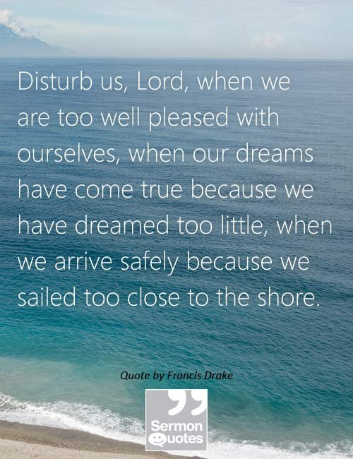 Disturb us, Lord, when we are too well pleased... • Sermon Quotes