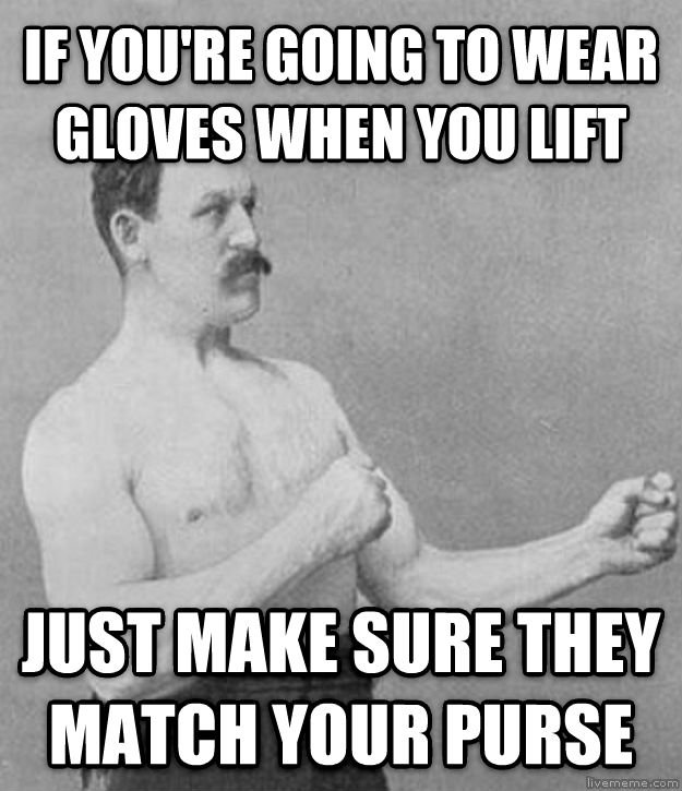 Wearing weightlifting gloves...