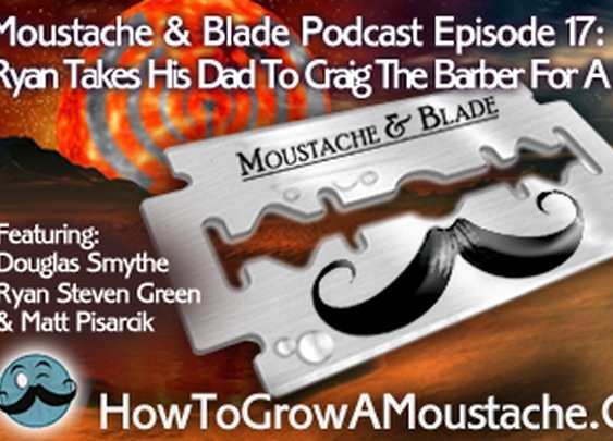 Moustache & Blade Podcast - Episode 17: Ryan Takes His Dad To Craig The Barber For A Shave | How to Grow a Moustache
