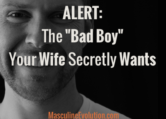 "The ""Bad Boy"" Your Wife Secretly Wants : Masculine Evolution"