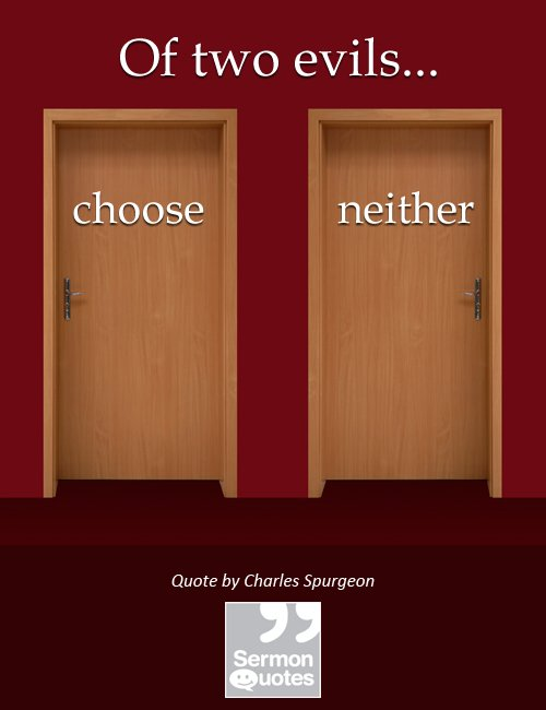 Of two evils, choose neither. — Charles Spurgeon